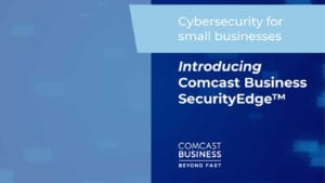Comcast Business Launches SecurityEdge to Help Small Businesses Combat Cyberattacks and Costly Breaches